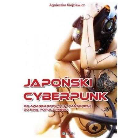 Japoński cyberpunk. Od awangardowych transgresji do kina popularnego. Agnieszka Kiejziewicz.